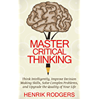 Master Critical Thinking: Think Intelligently, Improve Decision Making Skills, Solve Complex Problems, and Upgrade the Quality of Your Life