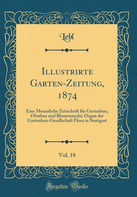 Illustrirte Garten-Zeitung, 1874, Vol. 18: Eine Monatliche Zeitschrift für Gartenbau, Obstbau und Blumenzucht; Organ der Gartenbau-Gesellschaft Flora in Stuttgart (Classic Reprint)