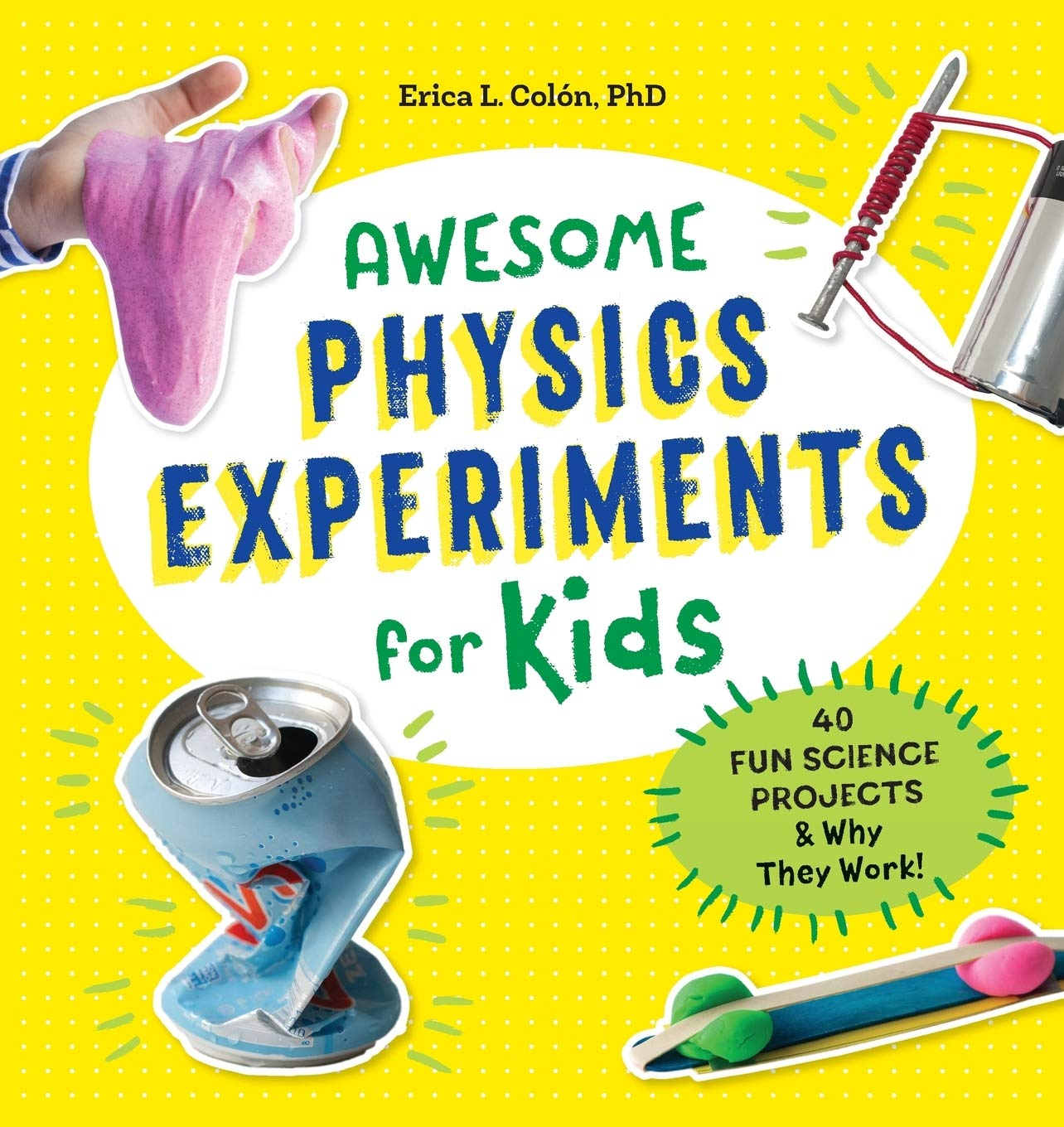 Awesome Physics Experiments For Kids 40 Fun Science Projects And Why They Work Steam Activities Colon Phd Erica L 9781641522984 Amazon Com Books