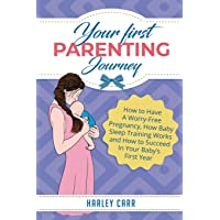 Your First Parenting Journey: How to Have A Worry-Free Pregnancy, How Baby Sleep...