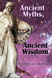 Ancient Myths, Ancient Wisdom: Recovering Humanity's Forgotten Inheritance Through Celestial Mythology