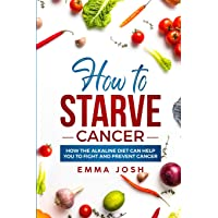 How to Starve Cancer: How the Alkaline Diet Can Help You to Fight and Prevent Cancer