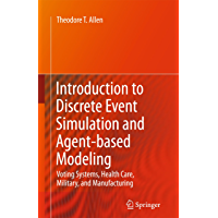Introduction to Discrete Event Simulation and Agent-based Modeling: Voting Systems, Health Care, Military, and Manufacturing