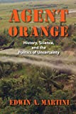 Agent Orange: History, Science, and the Politics of Uncertainty (Culture and Politics in the Cold War and Beyond)