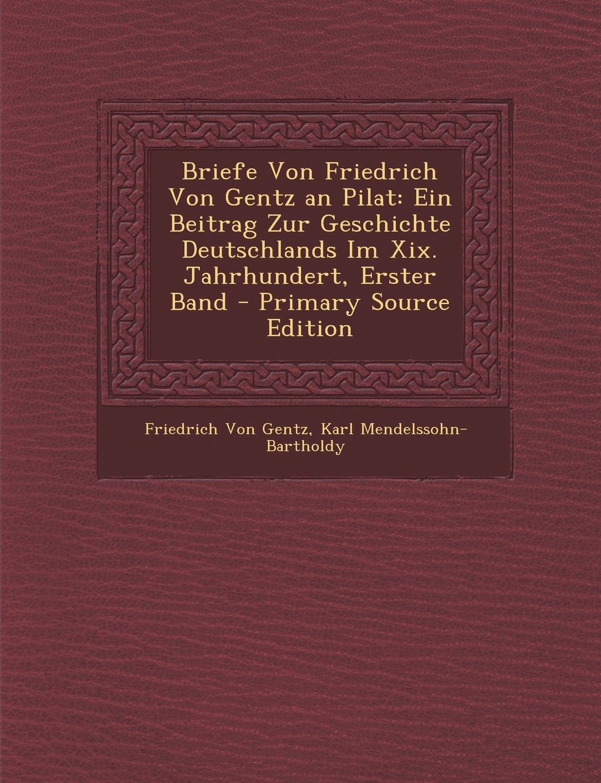 Read Online Briefe Von Friedrich Von Gentz an Pilat: Ein Beitrag Zur Geschichte Deutschlands Im XIX. Jahrhundert, Erster Band - Primary Source Edition (German Edition) pdf epub