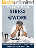 Stress: Overcoming Stress at Work - The Ultimate Guide to Overcome Stress in Your Daily Life: Stress, Stress Management, Stress Relief, Stress Free, Anxiety