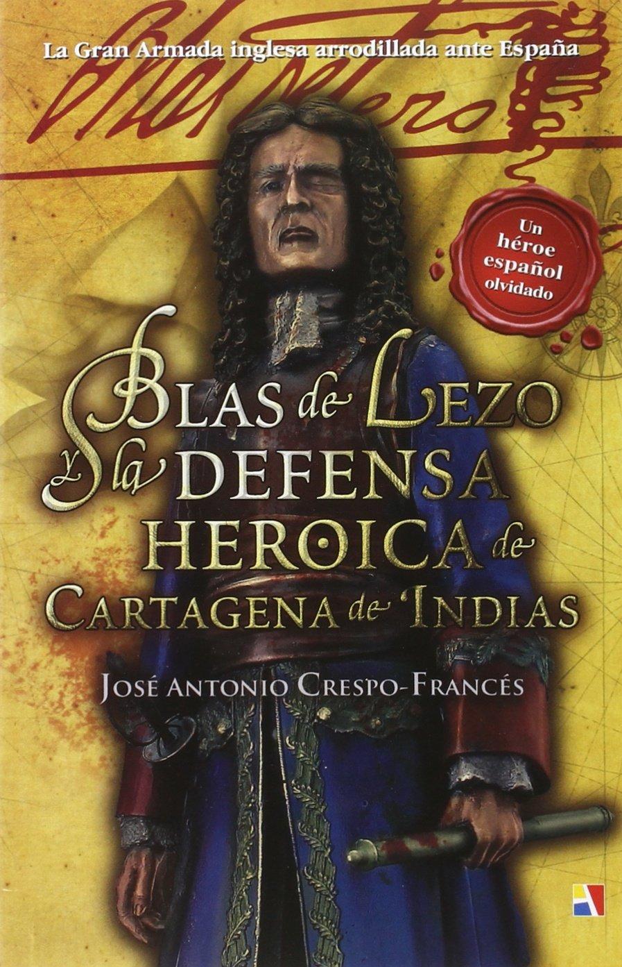 Blas De Lezo Y La Defensa Heroica De Cartagena De Indias: Amazon.es: Crespo-Francés y Valero, José Antonio: Libros