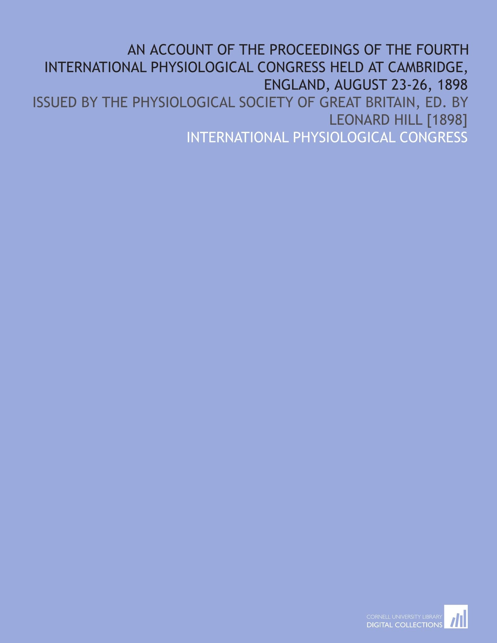 Download An account of the proceedings of the Fourth International Physiological Congress held at Cambridge, England, August 23-26, 1898: Issued by the ... of Great Britain, ed. by Leonard Hill [1898] pdf epub