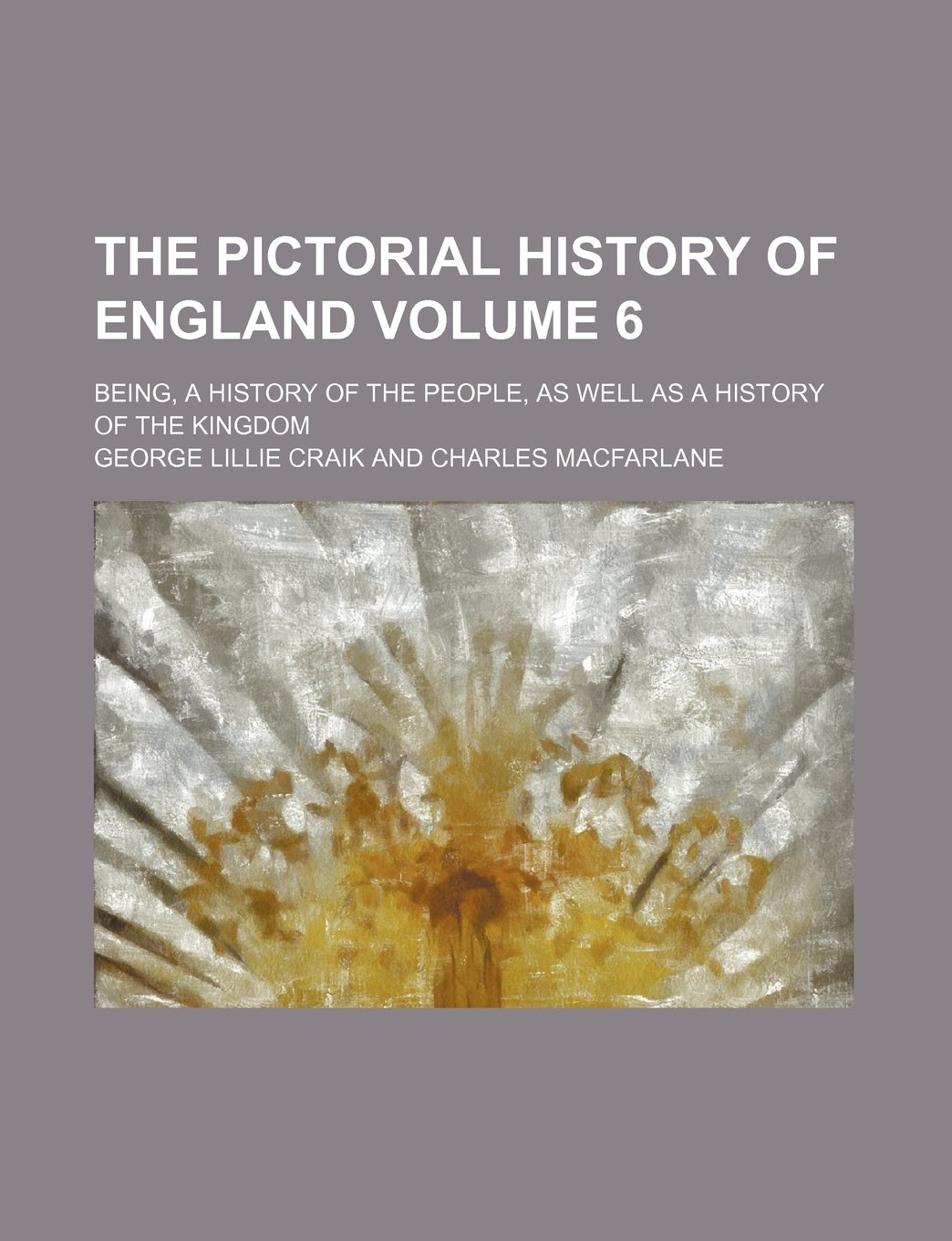 The pictorial history of England Volume 6; being, a history of the people, as well as a history of the kingdom PDF