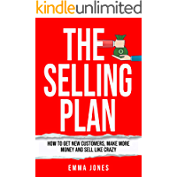 The Selling Plan: How To Get New Customers, Make More Money And Sell Like Crazy
