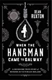 When the Hangman Came to Galway: A Gruesome True Story of Murder in Victorian Ireland