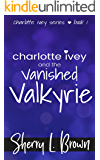 Charlotte Ivey and the Vanished Valkyrie: A Contemporary Adventure Romance