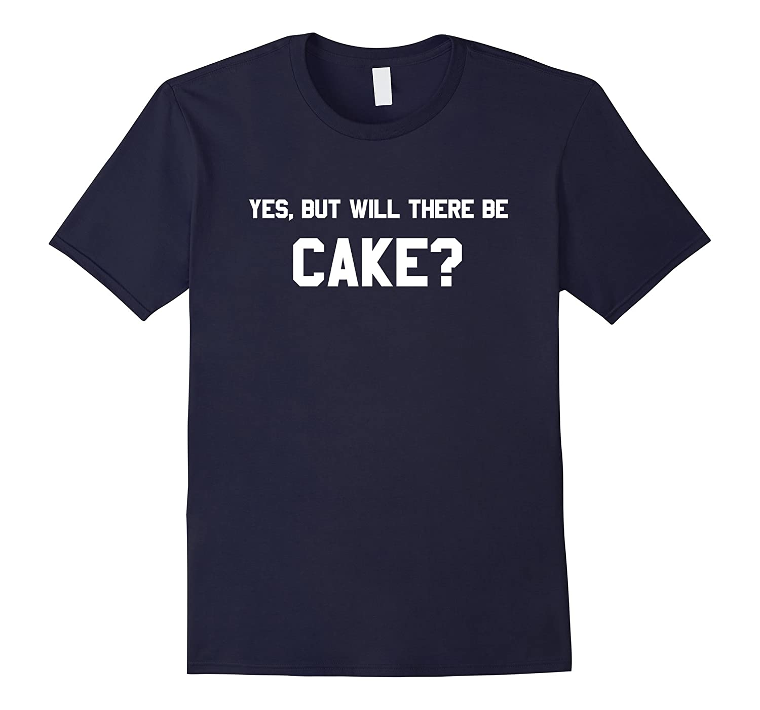 Yes, but will there be CAKE? Funny T-Shirt, Cake Lover Shirt-Art