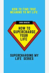 How To Find True Meaning To My Life: How To Supercharge Your Life (Supercharging My Life Series) Kindle Edition
