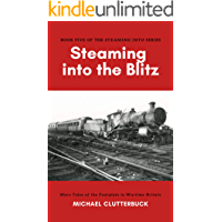 Steaming into the Blitz: More Tales of the Footplate in Wartime Britain