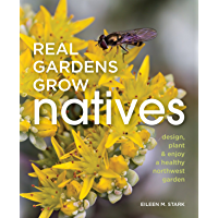 Real Gardens Grow Natives: Design, Plant, and Enjoy a Healthy Northwest Garden
