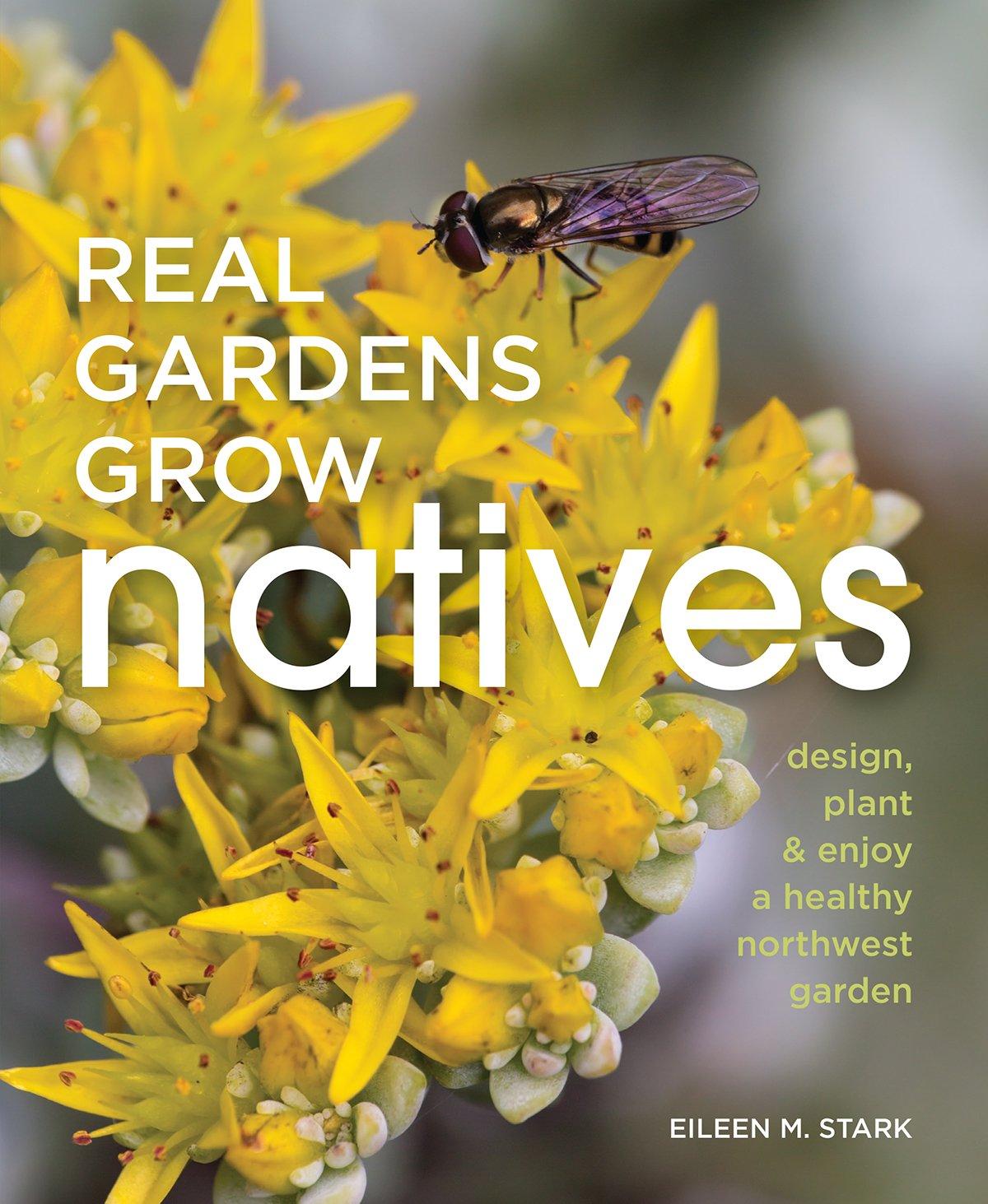 Read Online Real Gardens Grow Natives: Design, Plant, and Enjoy a Healthy Northwest Garden ebook
