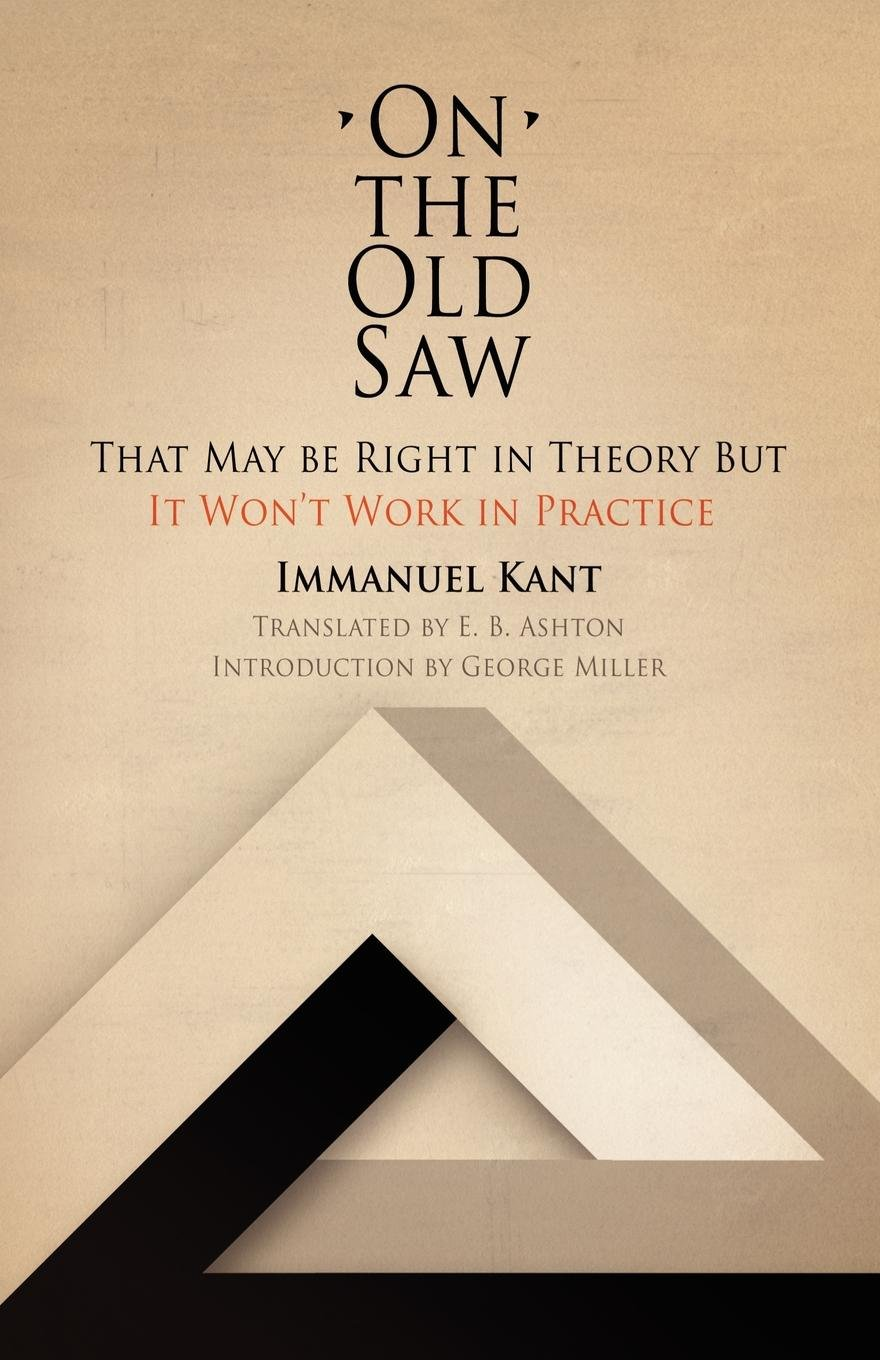 on the old saw that be right in theory but it won t work in  on the old saw that be right in theory but it won t work in practice works of continental philosophy immanuel kant e b ashton george miller