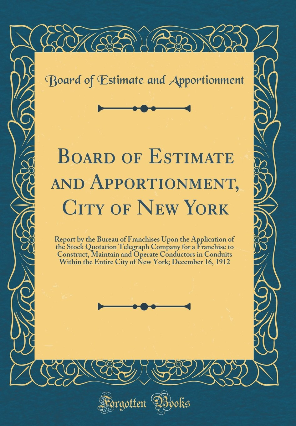 Read Online Board of Estimate and Apportionment, City of New York: Report by the Bureau of Franchises Upon the Application of the Stock Quotation Telegraph ... in Conduits Within the Entire City of New ebook