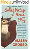 How to Make Money Selling Vintage Items on Etsy: Open a Store, Find Inventory, Take Photos, Create Listings and Make Money Selling Vintage Items in This Billion Dollar Marketplace