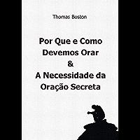 Porque e Como Devemos Orar & A Necessidade da Oração Secreta, por Thomas Boston