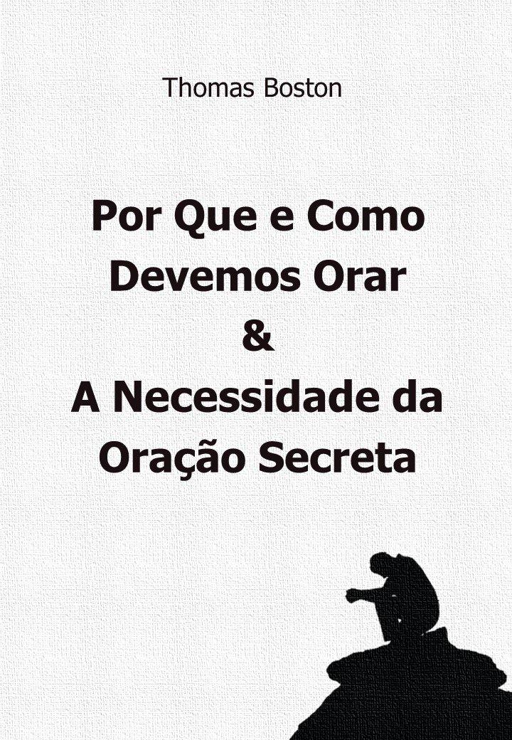 Porque E Como Devemos Orar And A Necessidade Da Oração Secreta Por Thomas Boston  Portuguese Edition