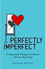 Perfectly Imperfect: Compassionate Strategies to Cultivate a Positive Body Image Kindle Edition