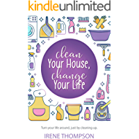 Clean Your House, Change Your Life: Get What You Want,  Just by Cleaning Up!