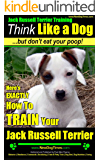 Jack Russell Terrier Training | Think Like a Dog, But Don't Eat Your Poop!: Here's EXACTLY How To TRAIN Your Jack Russell Terrier