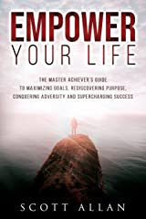 Empower Your Life: The Master Achiever's Guide to Maximizing Goals, Rediscovering Purpose, Conquering Adversity and Supercharging Success Paperback