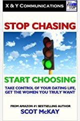 Stop Chasing, Start Choosing: Take Control Of Your Dating Life, Get The Women You Truly Want Kindle Edition