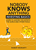 Nobody Knows Anything: Investing Basics Learn to Ignore the Experts, the Gurus and other Fools