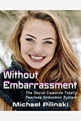 Without Embarrassment: The Social Coward's Totally Fearless Seduction System Kindle Edition
