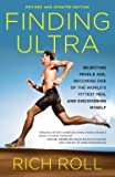 Finding Ultra, Revised and Updated Edition: Rejecting Middle Age, Becoming One of the World's Fittest Men, and…