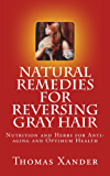 Natural Remedies for Reversing Gray Hair:  Nutrition and Herbs for Anti-aging and Optimum Health (English Edition)