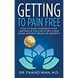 GETTING TO PAIN FREE : How To Make Your Body Stop Hurting So You Can Start Living Again Without Drugs Or Surgery!