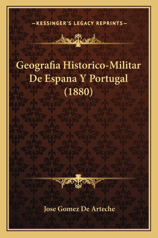 Geografia Historico-Militar de Espana y Portugal 1880: Amazon.es: Arteche, Jose Gomez De: Libros