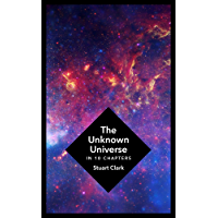 The Unknown Universe: What We Don't Know About Time and Space in Ten Chapters (English Edition)