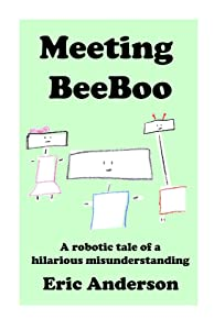 Meeting BeeBoo: A robotic tale of a hilarious misunderstanding (The Robotic Adventures of BeeBoo Book 1)