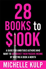 28 Books to $100K: A Guide for Ambitious Authors Who Want to Skyrocket Their Passive Income By Writing a Book a Month Kindle Edition