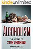 Alcoholism: The secret to stop drinking (Addiction, self help, Alcoholism recovery, Alcohol problems)