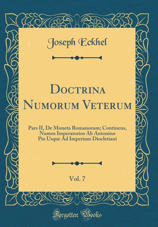 Download Doctrina Numorum Veterum, Vol. 7: Pars II, De Moneta Romanorum; Continens, Numos Imperatorios Ab Antonino Pio Usque Ad Imperium Diocletiani (Classic Reprint) (Latin Edition) PDF