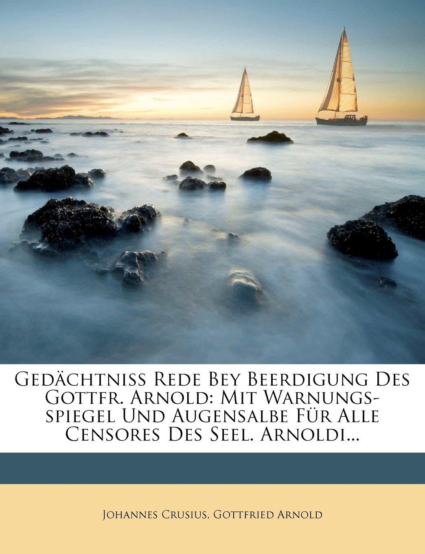 Gedächtniss Rede Bey Beerdigung Des Gottfr. Arnold: Mit Warnungs-spiegel Und Augensalbe Für Alle Censores Des Seel. Arnoldi... (German Edition) ebook