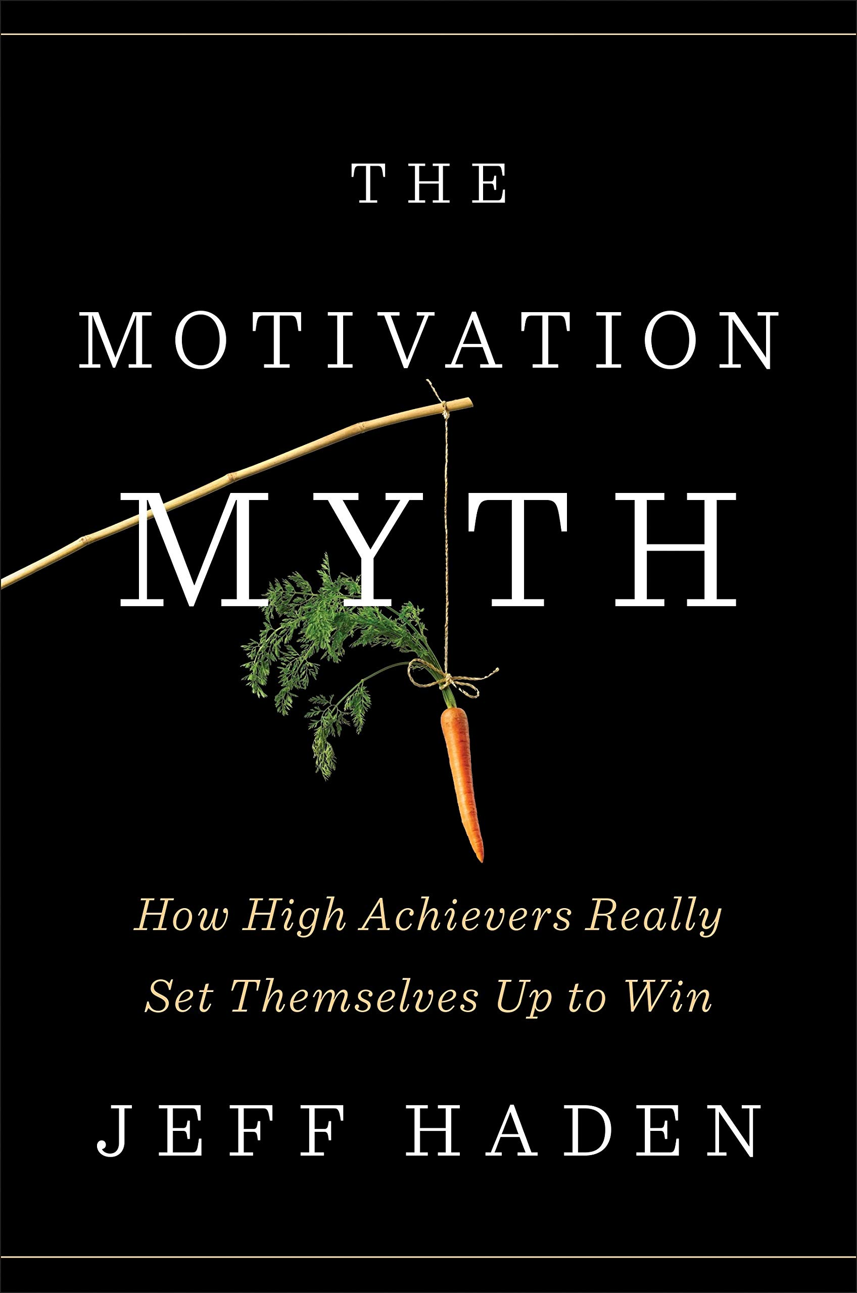 The Motivation Myth How High Achievers Really Set Themselves Up To Win Haden Jeff 9780399563768 Amazon Com Books