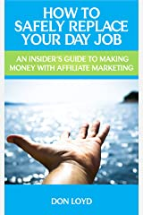 How to Safely Replace Your Day Job   : An Insider's Guide to Making Money with Affiliate Marketing Kindle Edition