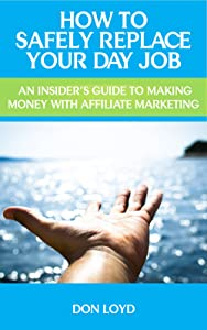 How to Safely Replace Your Day Job   : An Insider's Guide to Making Money with Affiliate Marketing