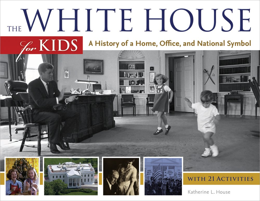 The White House For Kids: A History Of A Home, Office, And National Symbol,  With 21 Activities (For Kids Series): Katherine L. House: 9781613744611: ...