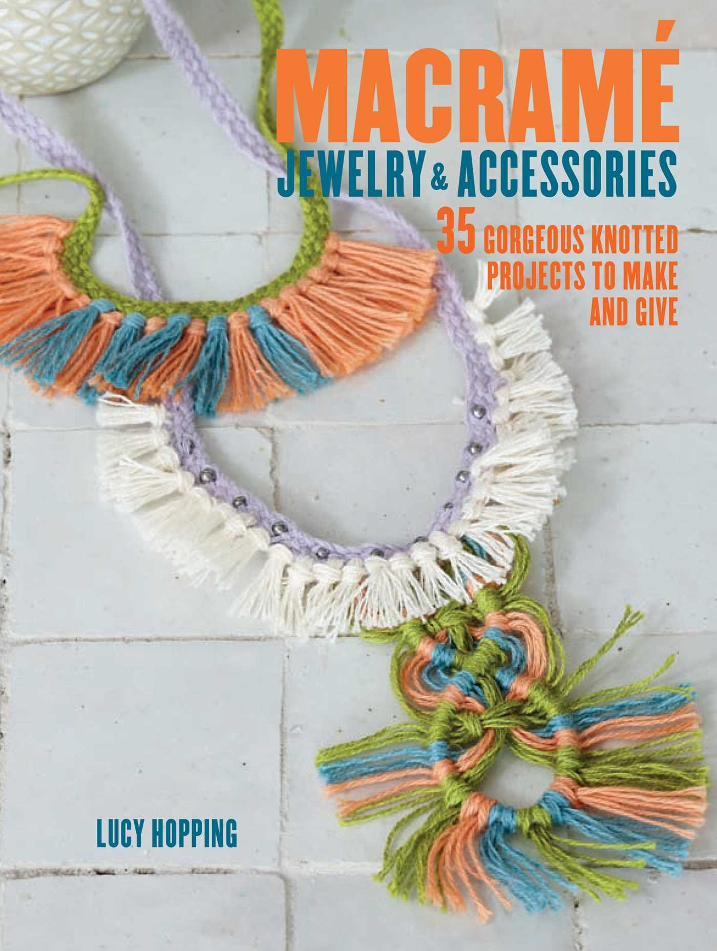 Macrame Jewelry and Accessories: 35 striking projects to make and give