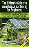 Greenhouse Gardening for Beginners 2nd Edition: How to Grow Flowers and Vegetables Year-Round In Your Greenhouse (Gardening, Planting, Companion Gardening, ... Gardening Guide, Planting Guide)