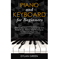 Piano and Keyboard for Beginners: How to Play Famous Piano Songs and Read Music. Theory, and Techniques for Absolute Beginners (English Edition)